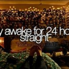 Stay up for 24 hours straight - Bucket List Ideas