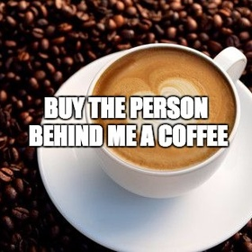 Buy the person behind me a coffee - Bucket List Ideas