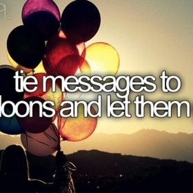 Tie messages to a balloon and let them go - Bucket List Ideas