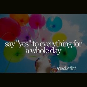 """Say """"yes"""" to everything for a whole day - Bucket List Ideas"""