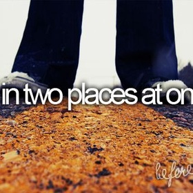 Be in two places at once - Bucket List Ideas