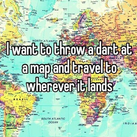 Throw a dart at a map and go there - Bucket List Ideas