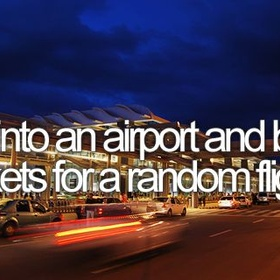 Go into an airport and buy tickets for a random flight - Bucket List Ideas